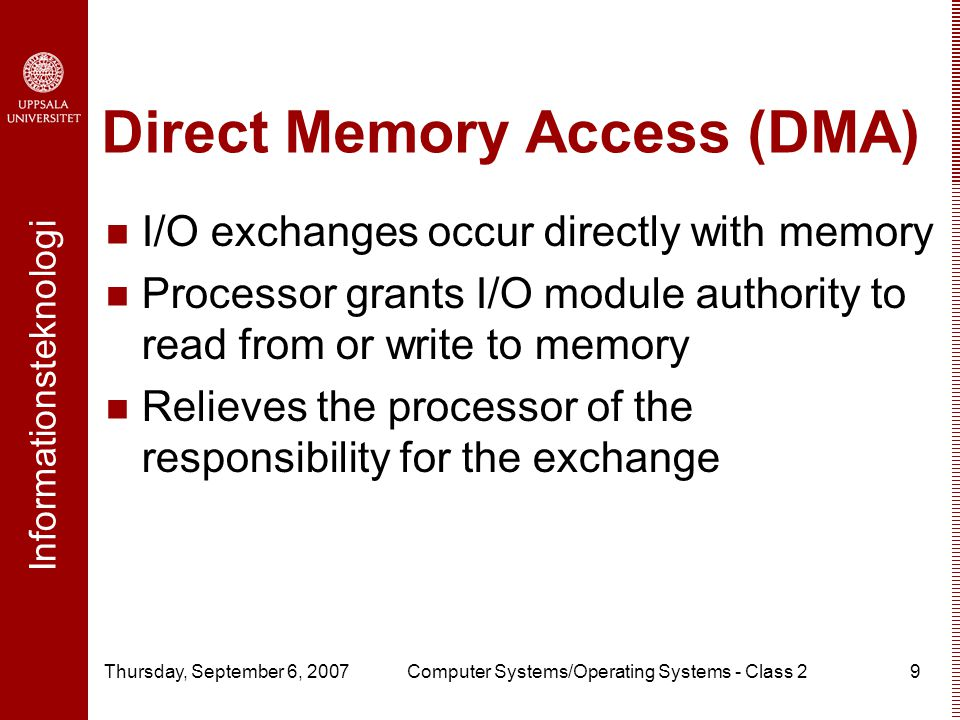 Informationsteknologi Thursday, September 6, 2007Computer Systems/Operating Systems - Class 29 Direct Memory Access (DMA) I/O exchanges occur directly with memory Processor grants I/O module authority to read from or write to memory Relieves the processor of the responsibility for the exchange