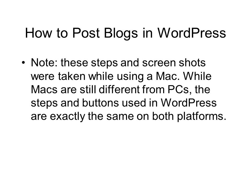 How to Post Blogs in WordPress Note: these steps and screen shots were taken while using a Mac.