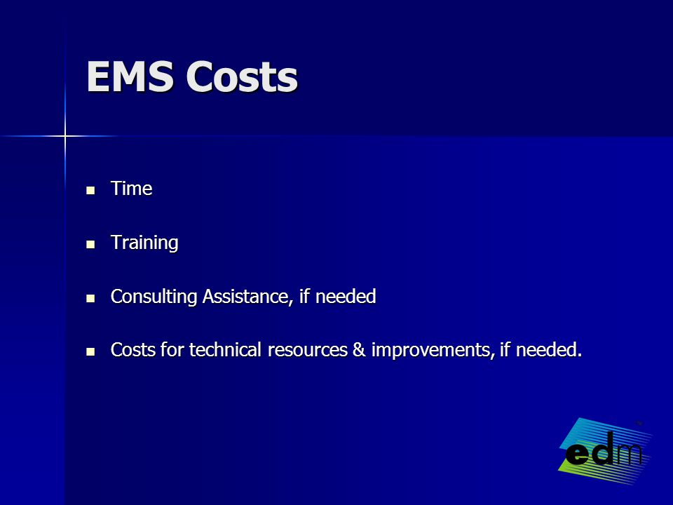 EMS Costs Time Time Training Training Consulting Assistance, if needed Consulting Assistance, if needed Costs for technical resources & improvements, if needed.