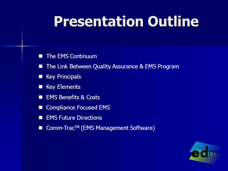 Presentation Outline The EMS Continuum The Link Between Quality Assurance & EMS Program Key Principals Key Elements EMS Benefits & Costs Compliance Focused EMS EMS Future Directions Comm-Trac TM (EMS Management Software)