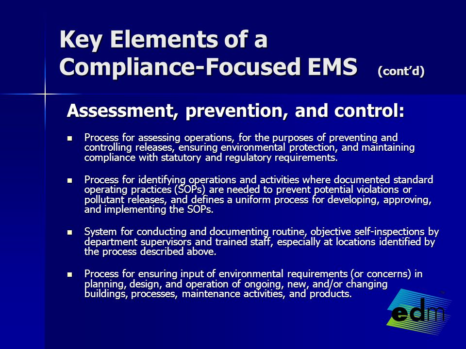 Key Elements of a Compliance-Focused EMS (cont'd) Assessment, prevention, and control: Assessment, prevention, and control: Process for assessing operations, for the purposes of preventing and controlling releases, ensuring environmental protection, and maintaining compliance with statutory and regulatory requirements.