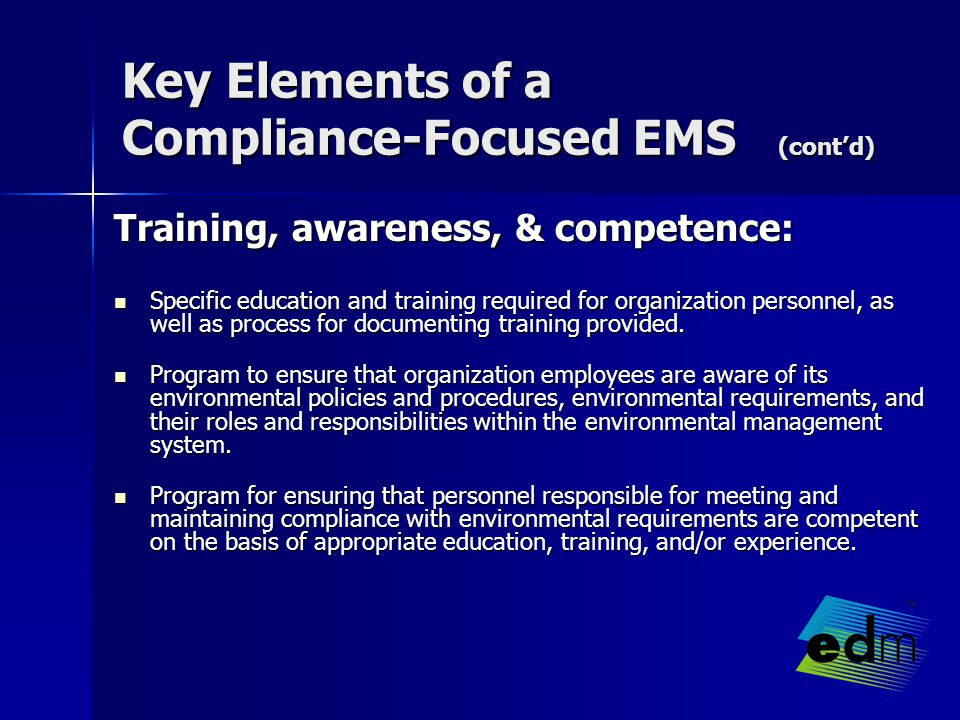 Key Elements of a Compliance-Focused EMS (cont'd) Training, awareness, & competence: Specific education and training required for organization personnel, as well as process for documenting training provided.