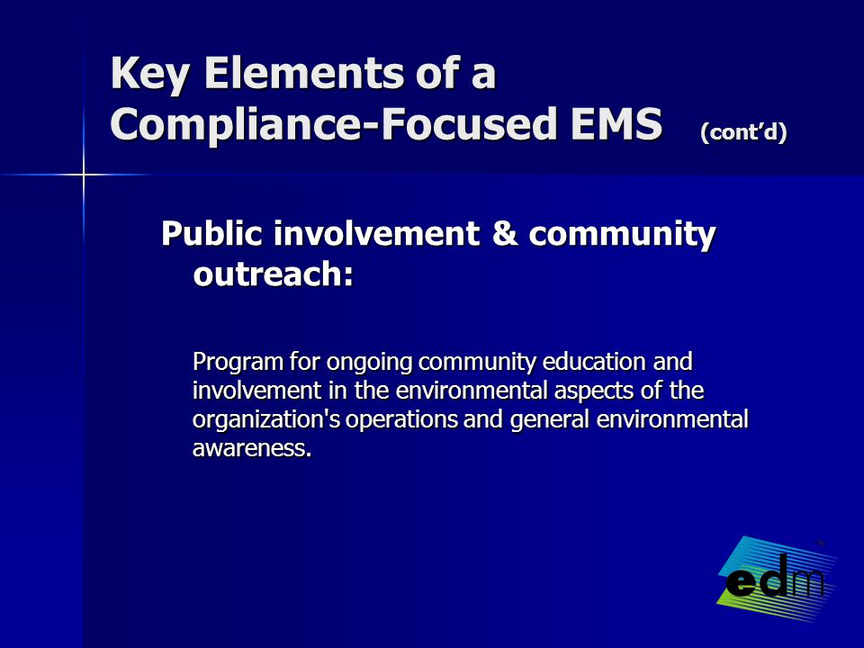 Key Elements of a Compliance-Focused EMS (cont'd) Public involvement & community outreach: Program for ongoing community education and involvement in the environmental aspects of the organization s operations and general environmental awareness.