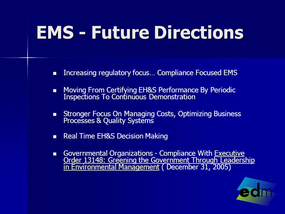 EMS - Future Directions Increasing regulatory focus… Compliance Focused EMS Moving From Certifying EH&S Performance By Periodic Inspections To Continuous Demonstration Stronger Focus On Managing Costs, Optimizing Business Processes & Quality Systems Real Time EH&S Decision Making Governmental Organizations - Compliance With Executive Order 13148: Greening the Government Through Leadership in Environmental Management ( December 31, 2005)Executive Order 13148: Greening the Government Through Leadership in Environmental Management