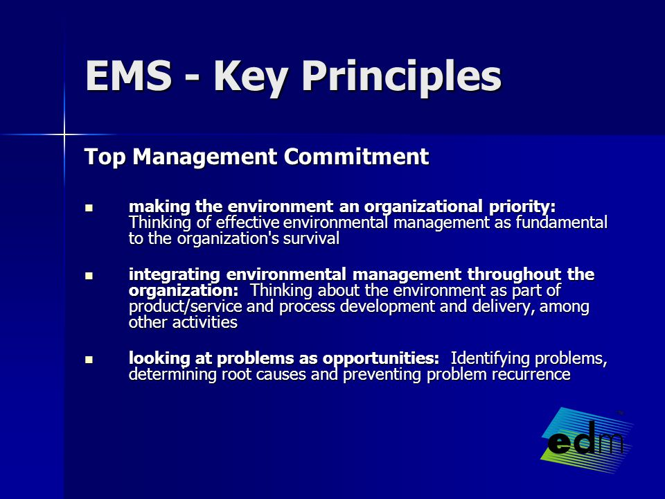EMS - Key Principles Top Management Commitment making the environment an organizational priority: Thinking of effective environmental management as fundamental to the organization s survival making the environment an organizational priority: Thinking of effective environmental management as fundamental to the organization s survival integrating environmental management throughout the organization: Thinking about the environment as part of product/service and process development and delivery, among other activities integrating environmental management throughout the organization: Thinking about the environment as part of product/service and process development and delivery, among other activities looking at problems as opportunities: Identifying problems, determining root causes and preventing problem recurrence looking at problems as opportunities: Identifying problems, determining root causes and preventing problem recurrence