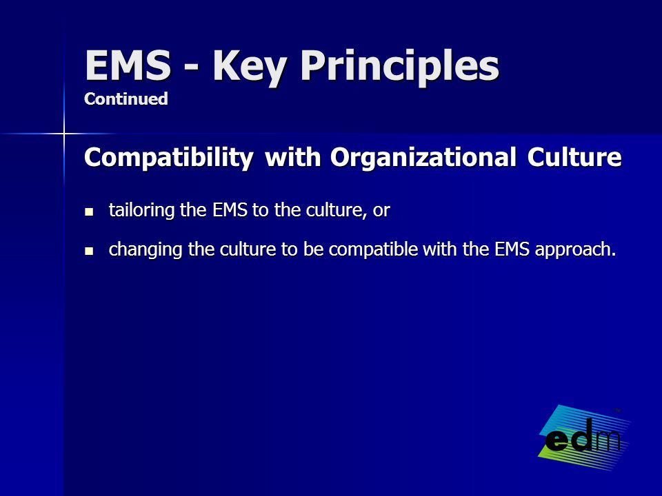 EMS - Key Principles Continued Compatibility with Organizational Culture tailoring the EMS to the culture, or tailoring the EMS to the culture, or changing the culture to be compatible with the EMS approach.