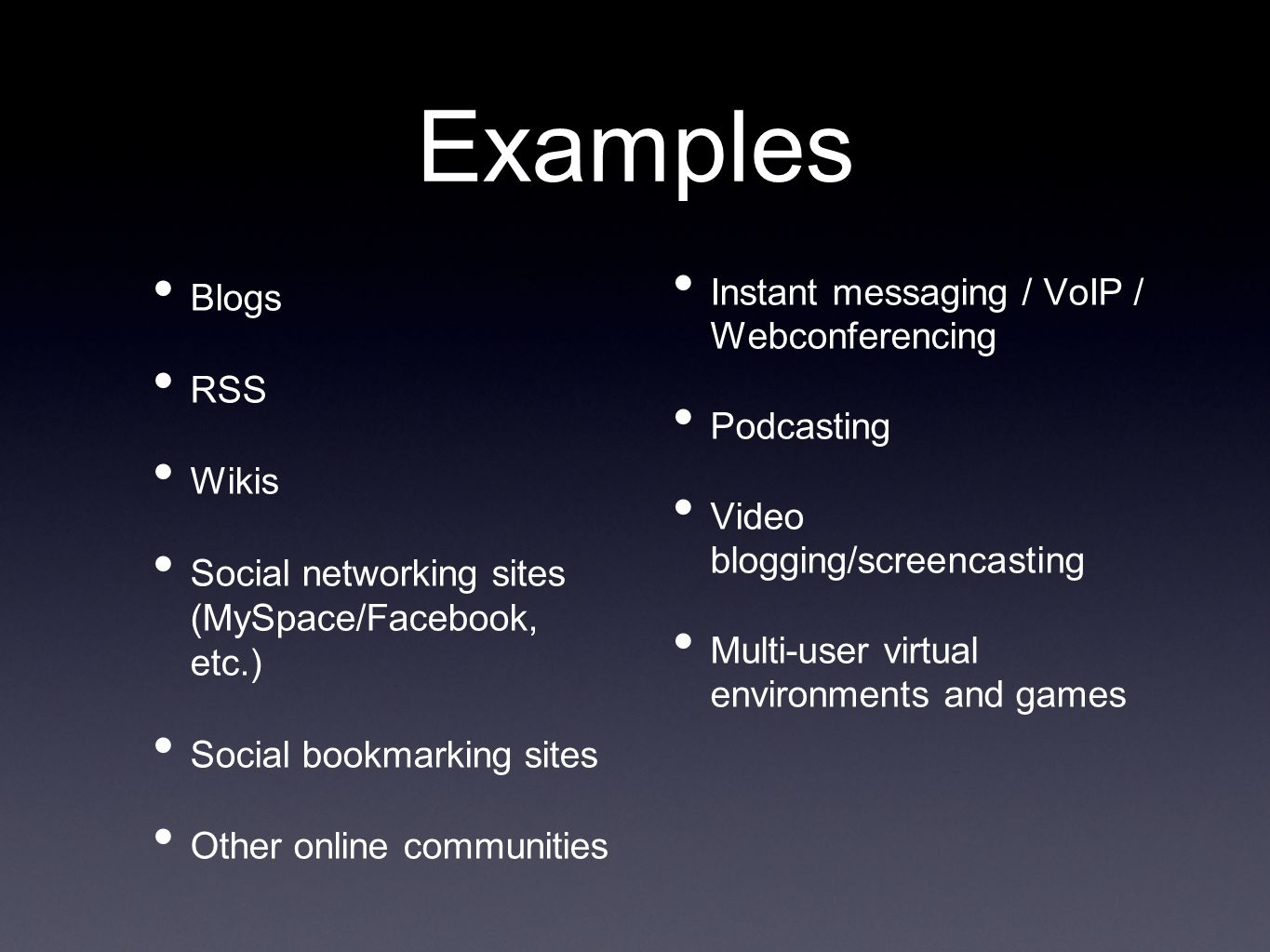 Examples Blogs RSS Wikis Social networking sites (MySpace/Facebook, etc.) Social bookmarking sites Other online communities Instant messaging / VoIP / Webconferencing Podcasting Video blogging/screencasting Multi-user virtual environments and games