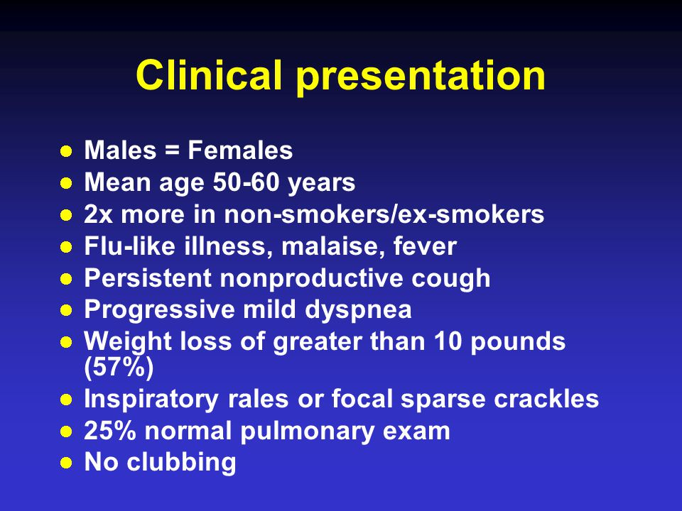 Males = Females Mean age years 2x more in non-smokers/ex-smokers Flu-like illness, malaise, fever Persistent nonproductive cough Progressive mild dyspnea Weight loss of greater than 10 pounds (57%) Inspiratory rales or focal sparse crackles 25% normal pulmonary exam No clubbing Clinical presentation