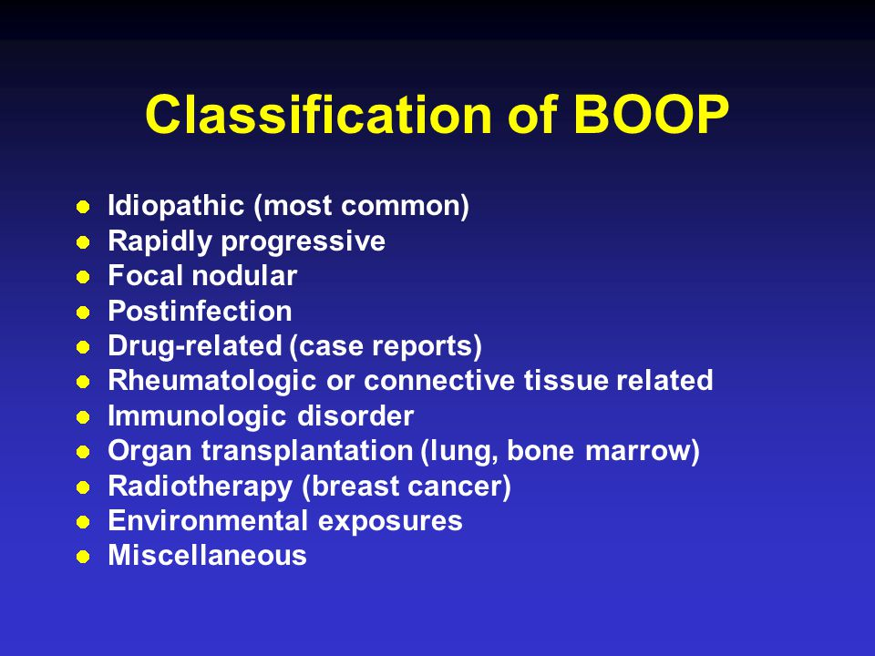 Classification of BOOP Idiopathic (most common) Rapidly progressive Focal nodular Postinfection Drug-related (case reports) Rheumatologic or connective tissue related Immunologic disorder Organ transplantation (lung, bone marrow) Radiotherapy (breast cancer) Environmental exposures Miscellaneous