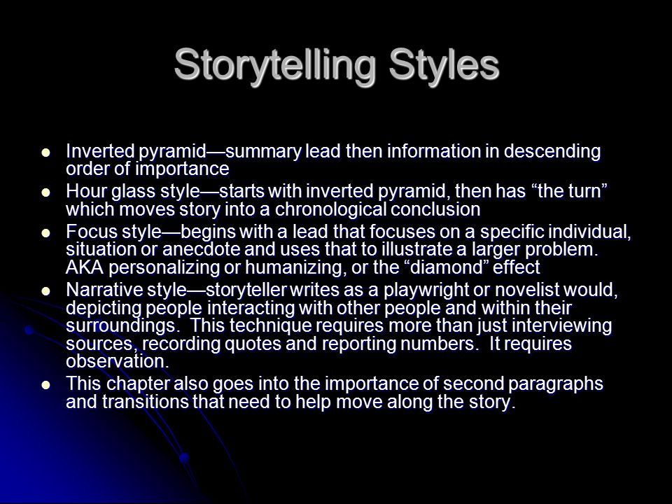 Storytelling Styles Inverted pyramid—summary lead then information in descending order of importance Inverted pyramid—summary lead then information in descending order of importance Hour glass style—starts with inverted pyramid, then has the turn which moves story into a chronological conclusion Hour glass style—starts with inverted pyramid, then has the turn which moves story into a chronological conclusion Focus style—begins with a lead that focuses on a specific individual, situation or anecdote and uses that to illustrate a larger problem.