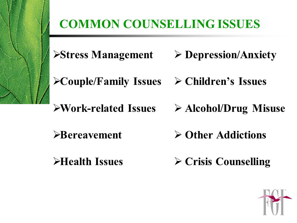 COMMON COUNSELLING ISSUES  Stress Management  Couple/Family Issues  Work-related Issues  Bereavement  Health Issues  Depression/Anxiety  Children's Issues  Alcohol/Drug Misuse  Other Addictions  Crisis Counselling