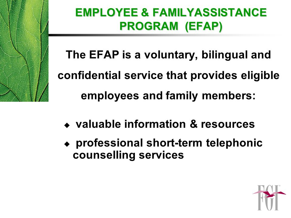 The EFAP is a voluntary, bilingual and confidential service that provides eligible employees and family members:  valuable information & resources  professional short-term telephonic counselling services EMPLOYEE & FAMILYASSISTANCE PROGRAM (EFAP) EMPLOYEE & FAMILYASSISTANCE PROGRAM (EFAP)