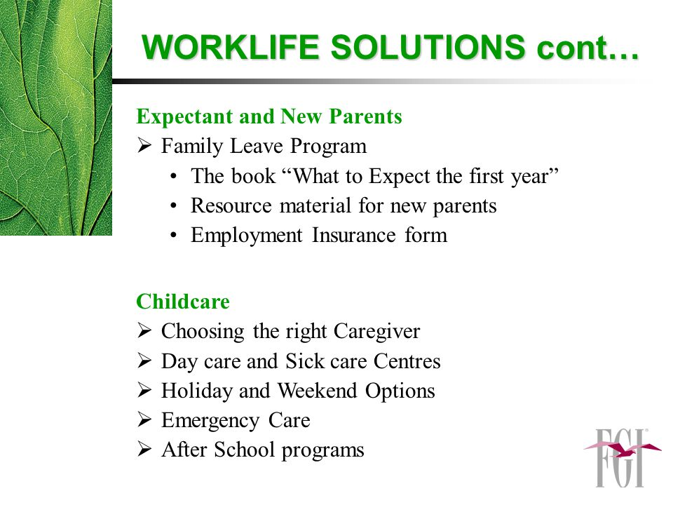 Expectant and New Parents  Family Leave Program The book What to Expect the first year Resource material for new parents Employment Insurance form Childcare  Choosing the right Caregiver  Day care and Sick care Centres  Holiday and Weekend Options  Emergency Care  After School programs WORKLIFE SOLUTIONS cont…