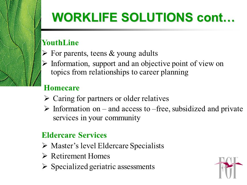 YouthLine  For parents, teens & young adults  Information, support and an objective point of view on topics from relationships to career planning Homecare  Caring for partners or older relatives  Information on – and access to –free, subsidized and private services in your community Eldercare Services  Master's level Eldercare Specialists  Retirement Homes  Specialized geriatric assessments WORKLIFE SOLUTIONS cont…