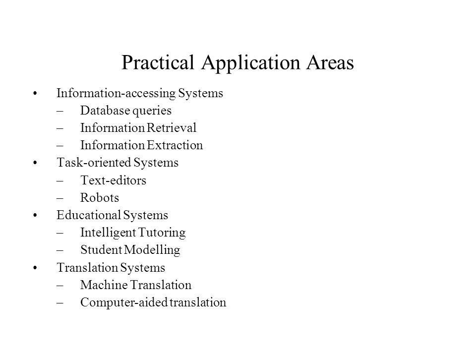 Practical Application Areas Information-accessing Systems –Database queries –Information Retrieval –Information Extraction Task-oriented Systems –Text-editors –Robots Educational Systems –Intelligent Tutoring –Student Modelling Translation Systems –Machine Translation –Computer-aided translation