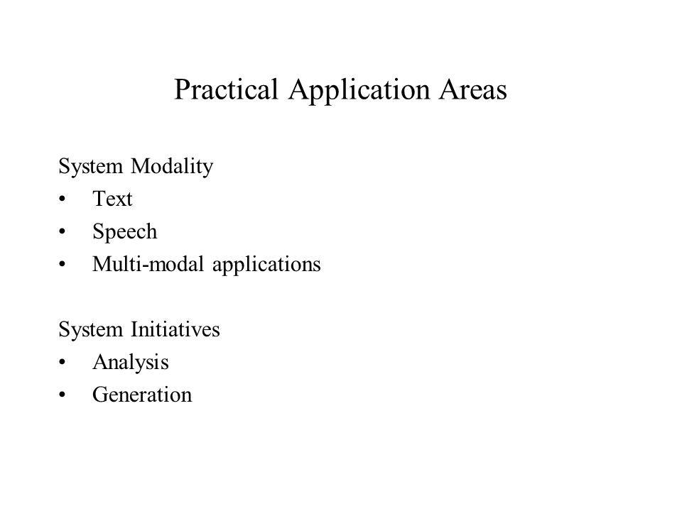 Practical Application Areas System Modality Text Speech Multi-modal applications System Initiatives Analysis Generation
