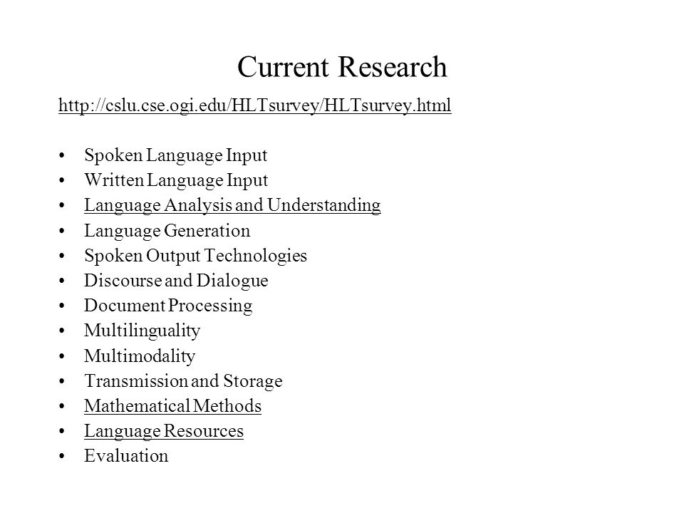 Current Research   Spoken Language Input Written Language Input Language Analysis and Understanding Language Generation Spoken Output Technologies Discourse and Dialogue Document Processing Multilinguality Multimodality Transmission and Storage Mathematical Methods Language Resources Evaluation