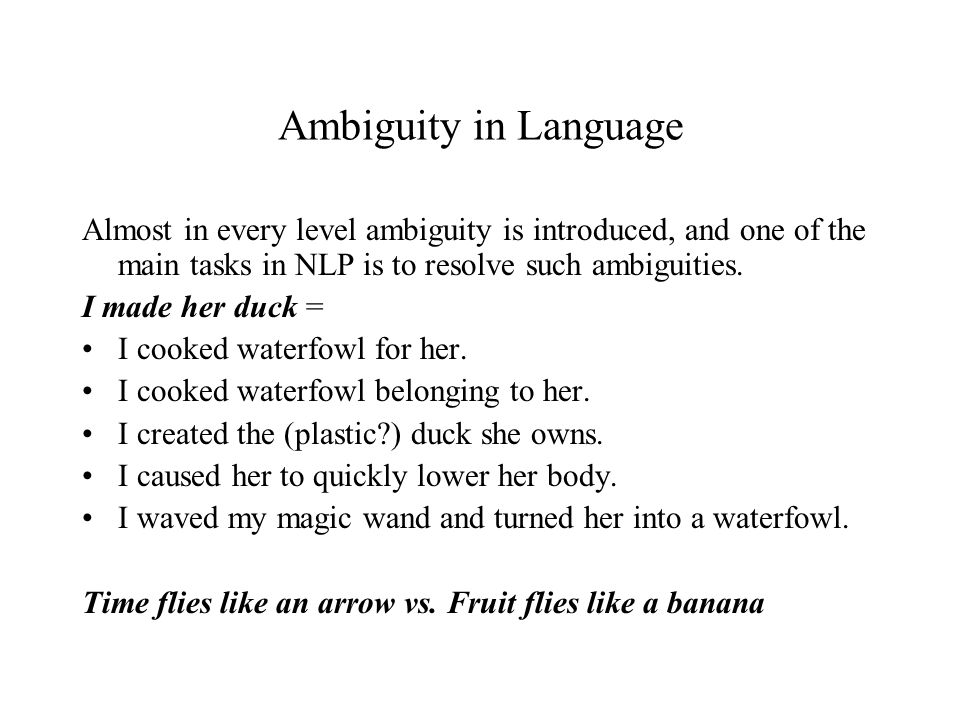 Ambiguity in Language Almost in every level ambiguity is introduced, and one of the main tasks in NLP is to resolve such ambiguities.