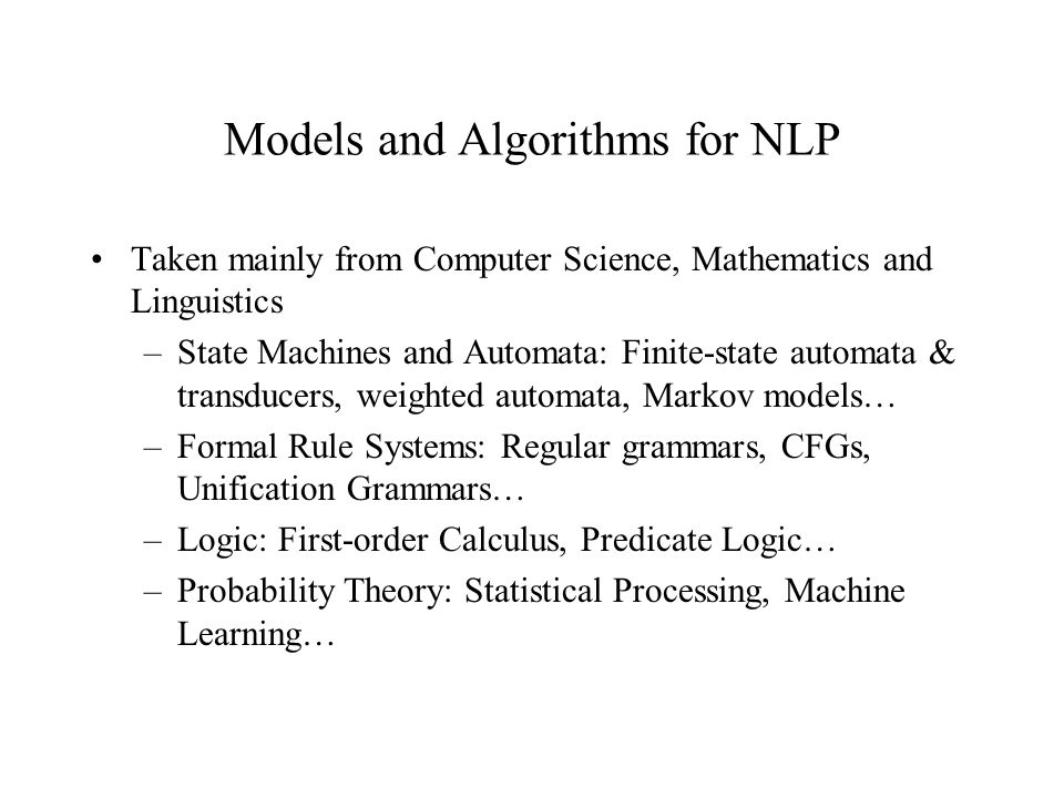 Models and Algorithms for NLP Taken mainly from Computer Science, Mathematics and Linguistics –State Machines and Automata: Finite-state automata & transducers, weighted automata, Markov models… –Formal Rule Systems: Regular grammars, CFGs, Unification Grammars… –Logic: First-order Calculus, Predicate Logic… –Probability Theory: Statistical Processing, Machine Learning…