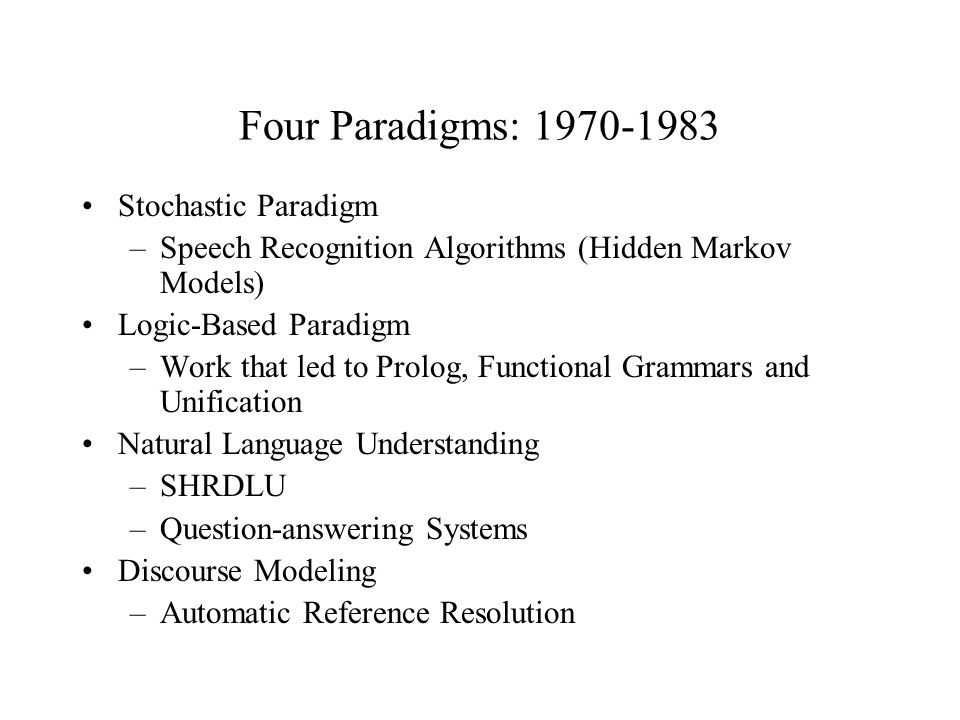 Four Paradigms: Stochastic Paradigm –Speech Recognition Algorithms (Hidden Markov Models) Logic-Based Paradigm –Work that led to Prolog, Functional Grammars and Unification Natural Language Understanding –SHRDLU –Question-answering Systems Discourse Modeling –Automatic Reference Resolution