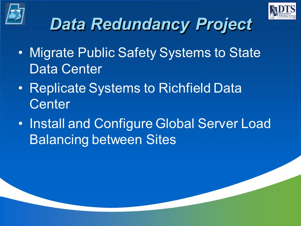 Data Redundancy Project Migrate Public Safety Systems to State Data Center Replicate Systems to Richfield Data Center Install and Configure Global Server Load Balancing between Sites