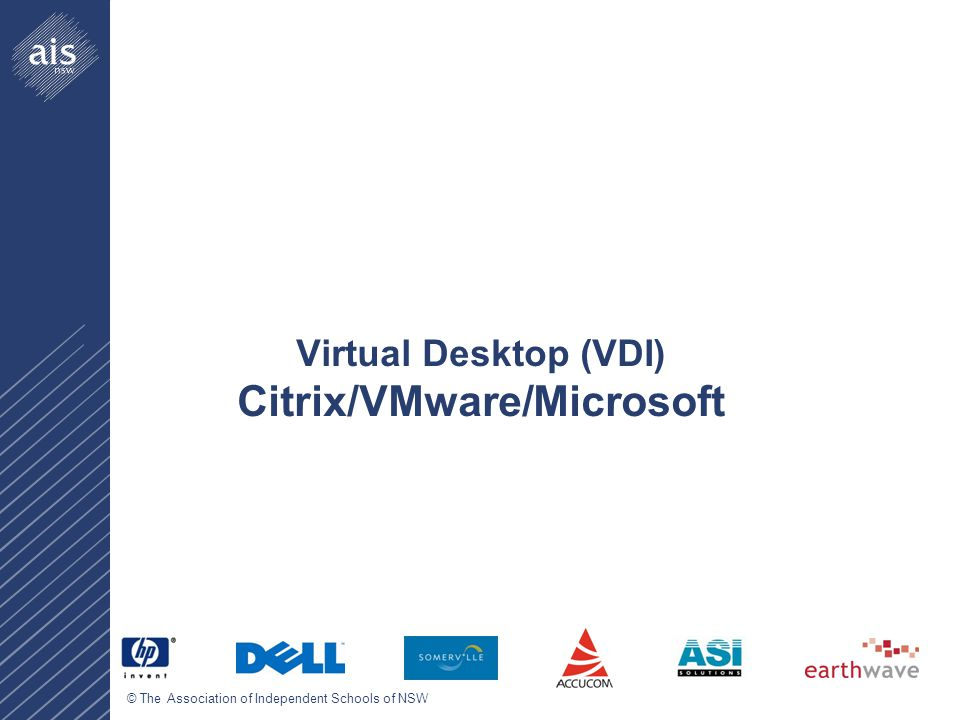 © The Association of Independent Schools of NSW Virtual Desktop (VDI) Citrix/VMware/Microsoft