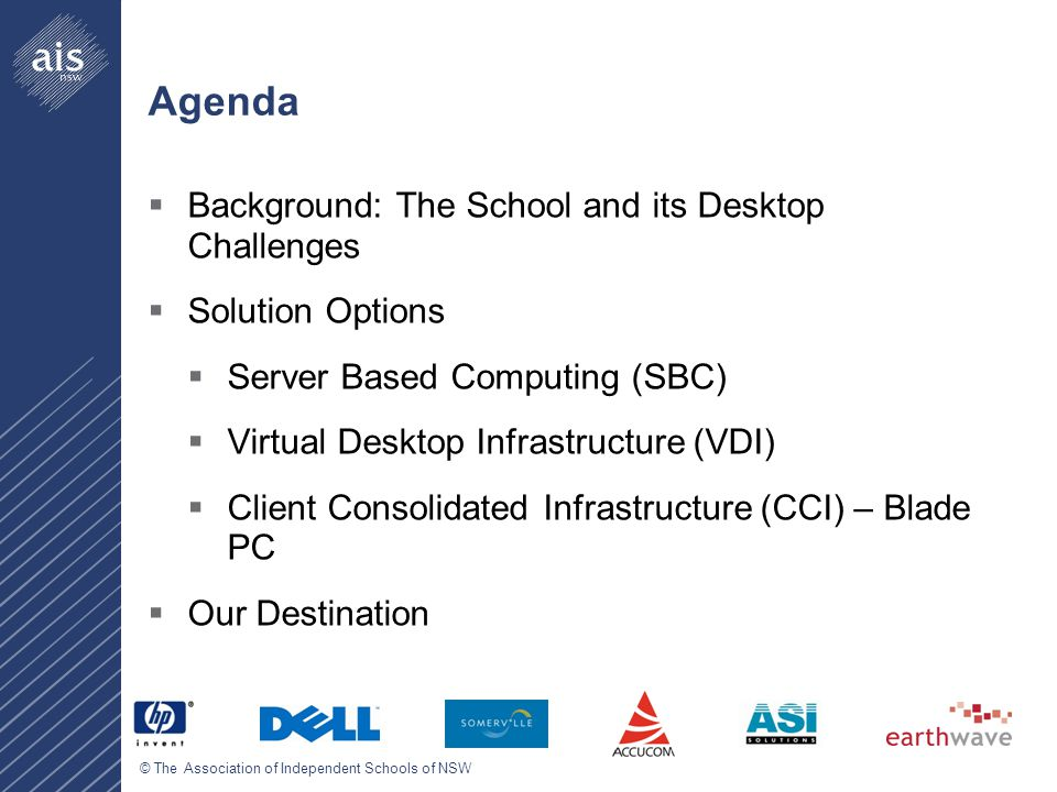 © The Association of Independent Schools of NSW Agenda  Background: The School and its Desktop Challenges  Solution Options  Server Based Computing (SBC)  Virtual Desktop Infrastructure (VDI)  Client Consolidated Infrastructure (CCI) – Blade PC  Our Destination