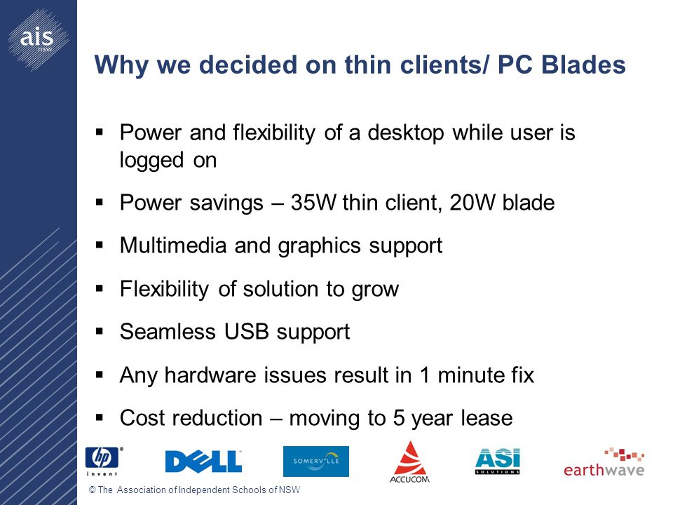 © The Association of Independent Schools of NSW Why we decided on thin clients/ PC Blades  Power and flexibility of a desktop while user is logged on  Power savings – 35W thin client, 20W blade  Multimedia and graphics support  Flexibility of solution to grow  Seamless USB support  Any hardware issues result in 1 minute fix  Cost reduction – moving to 5 year lease