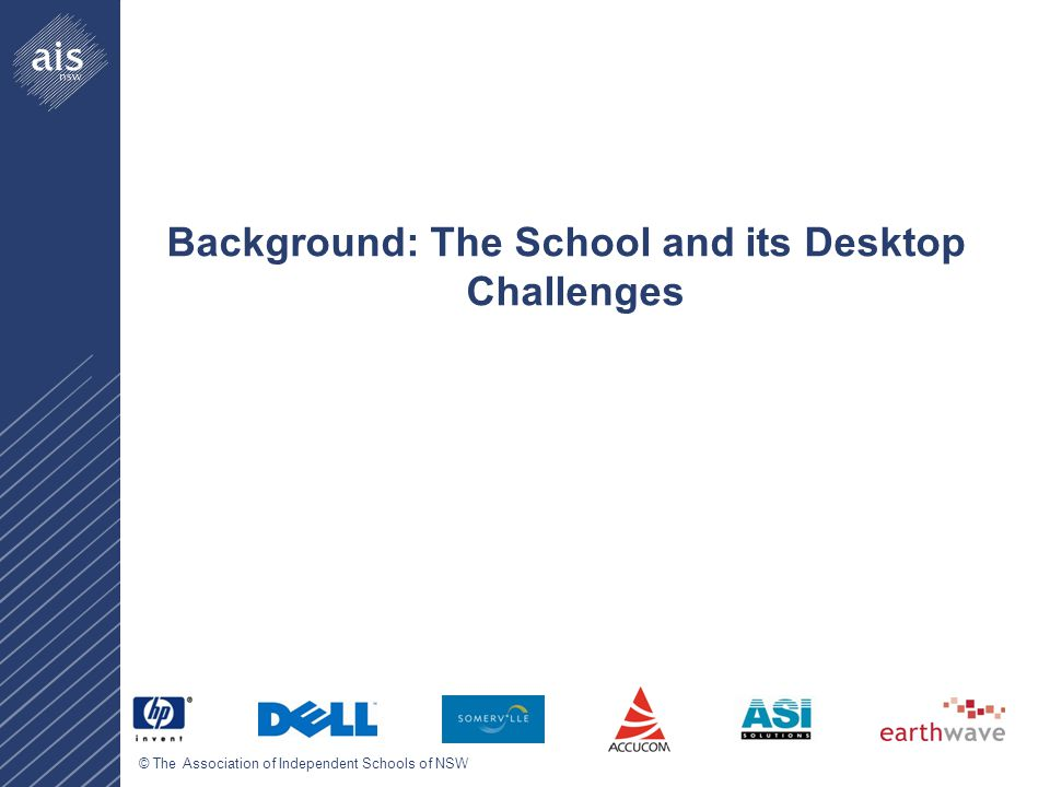 © The Association of Independent Schools of NSW Background: The School and its Desktop Challenges