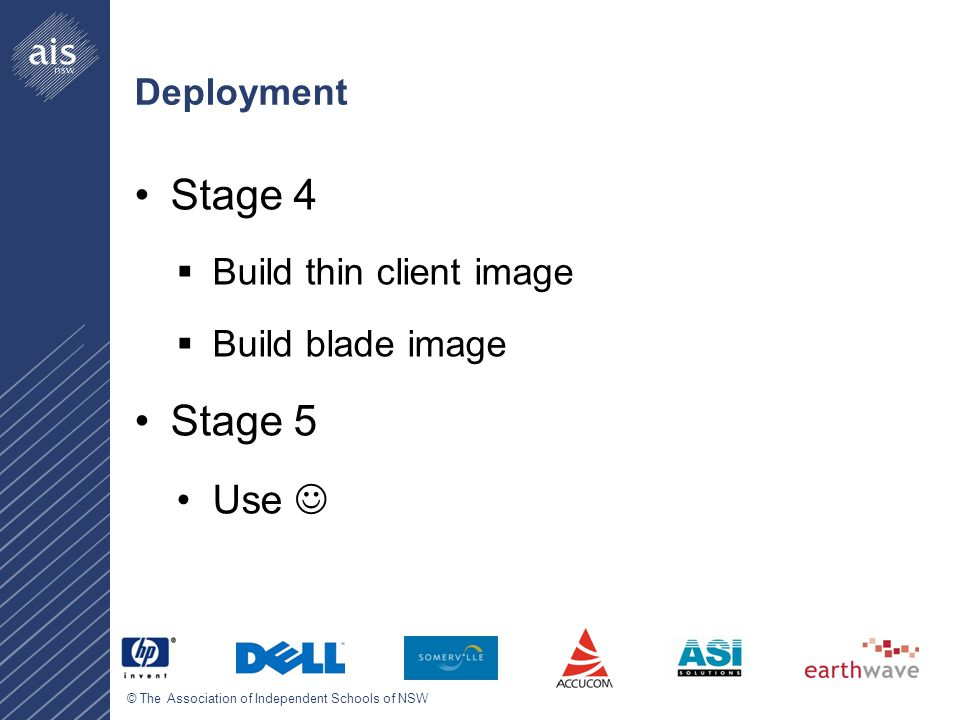 © The Association of Independent Schools of NSW Deployment Stage 4  Build thin client image  Build blade image Stage 5 Use