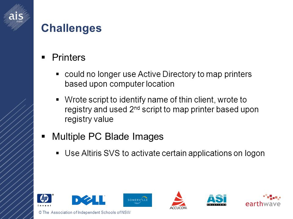 © The Association of Independent Schools of NSW Challenges  Printers  could no longer use Active Directory to map printers based upon computer location  Wrote script to identify name of thin client, wrote to registry and used 2 nd script to map printer based upon registry value  Multiple PC Blade Images  Use Altiris SVS to activate certain applications on logon