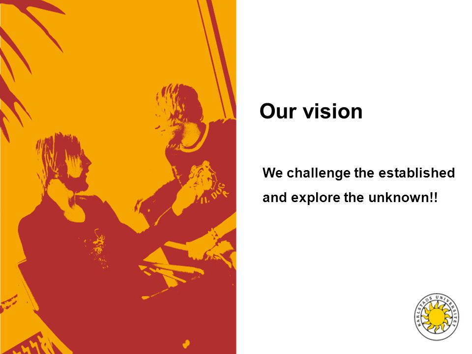 Our vision We challenge the established and explore the unknown!!