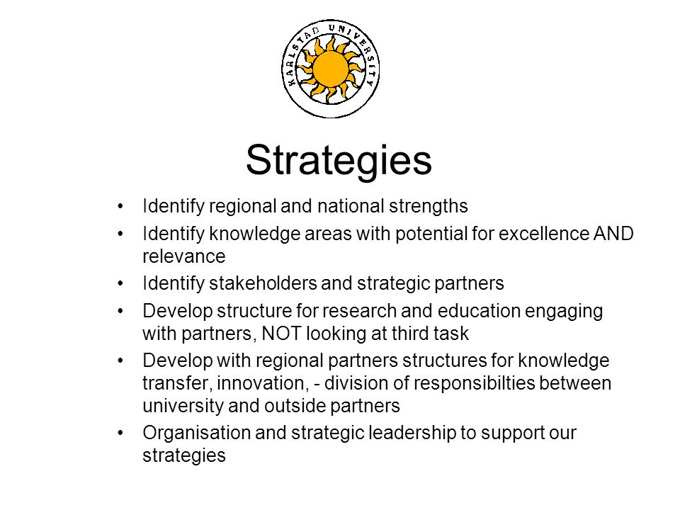 Strategies Identify regional and national strengths Identify knowledge areas with potential for excellence AND relevance Identify stakeholders and strategic partners Develop structure for research and education engaging with partners, NOT looking at third task Develop with regional partners structures for knowledge transfer, innovation, - division of responsibilties between university and outside partners Organisation and strategic leadership to support our strategies