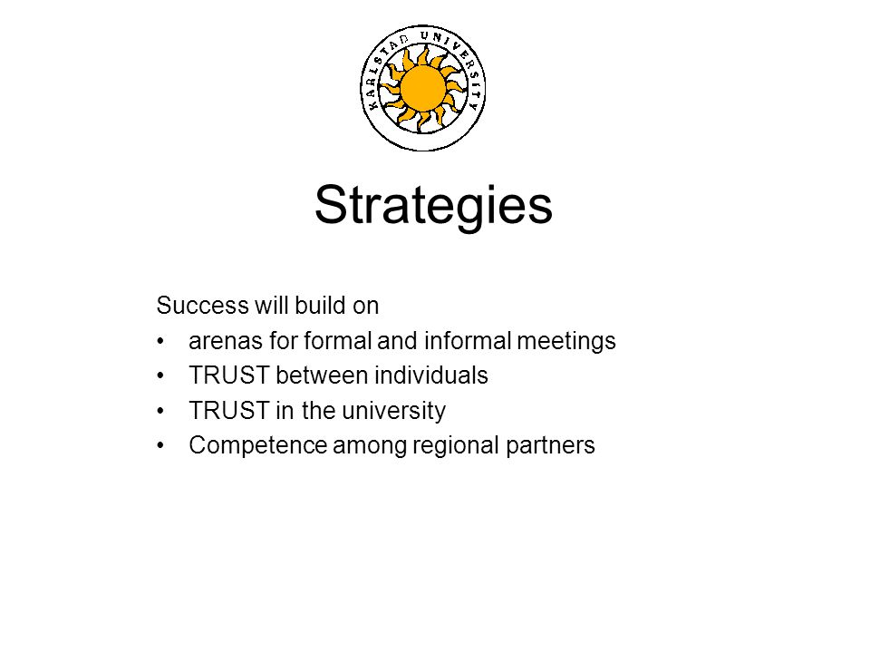 Strategies Success will build on arenas for formal and informal meetings TRUST between individuals TRUST in the university Competence among regional partners