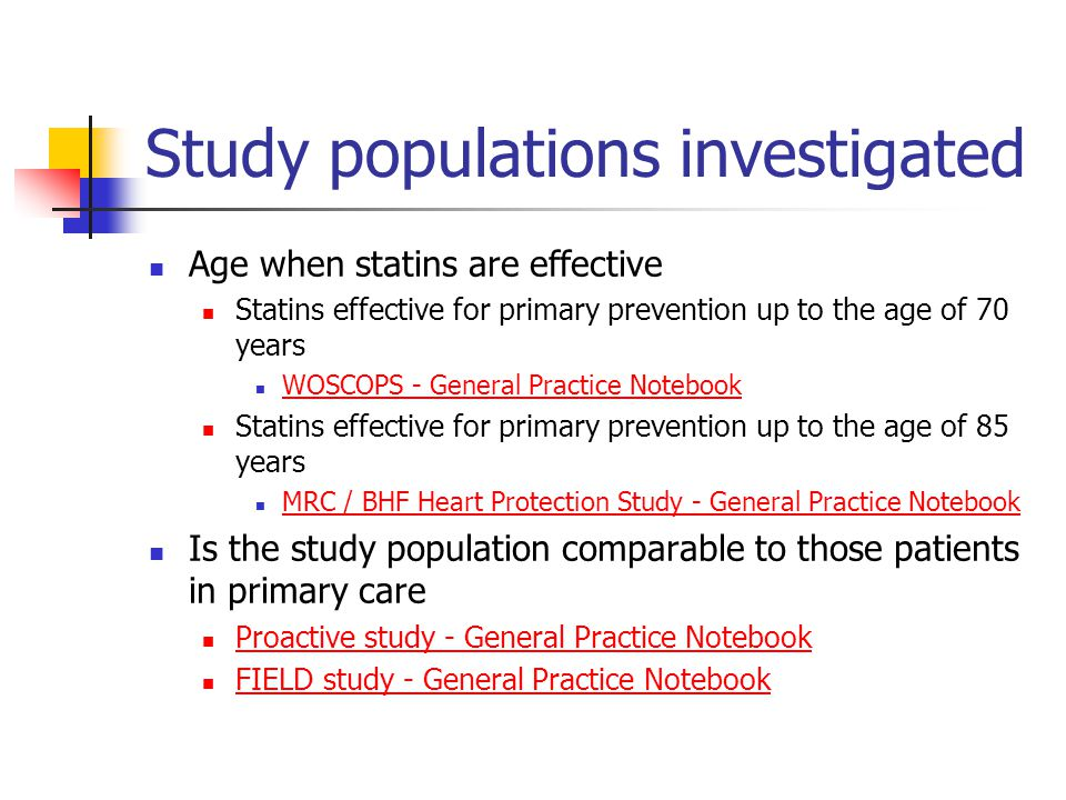 Study populations investigated Age when statins are effective Statins effective for primary prevention up to the age of 70 years WOSCOPS - General Practice Notebook Statins effective for primary prevention up to the age of 85 years MRC / BHF Heart Protection Study - General Practice Notebook Is the study population comparable to those patients in primary care Proactive study - General Practice Notebook FIELD study - General Practice Notebook