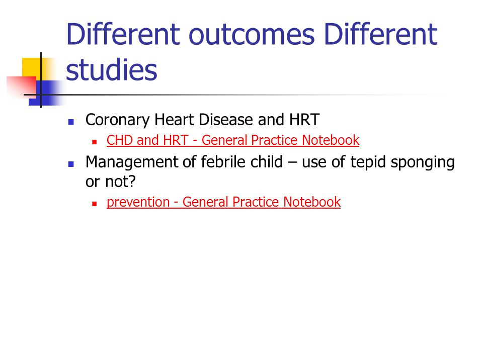 Different outcomes Different studies Coronary Heart Disease and HRT CHD and HRT - General Practice Notebook Management of febrile child – use of tepid sponging or not.