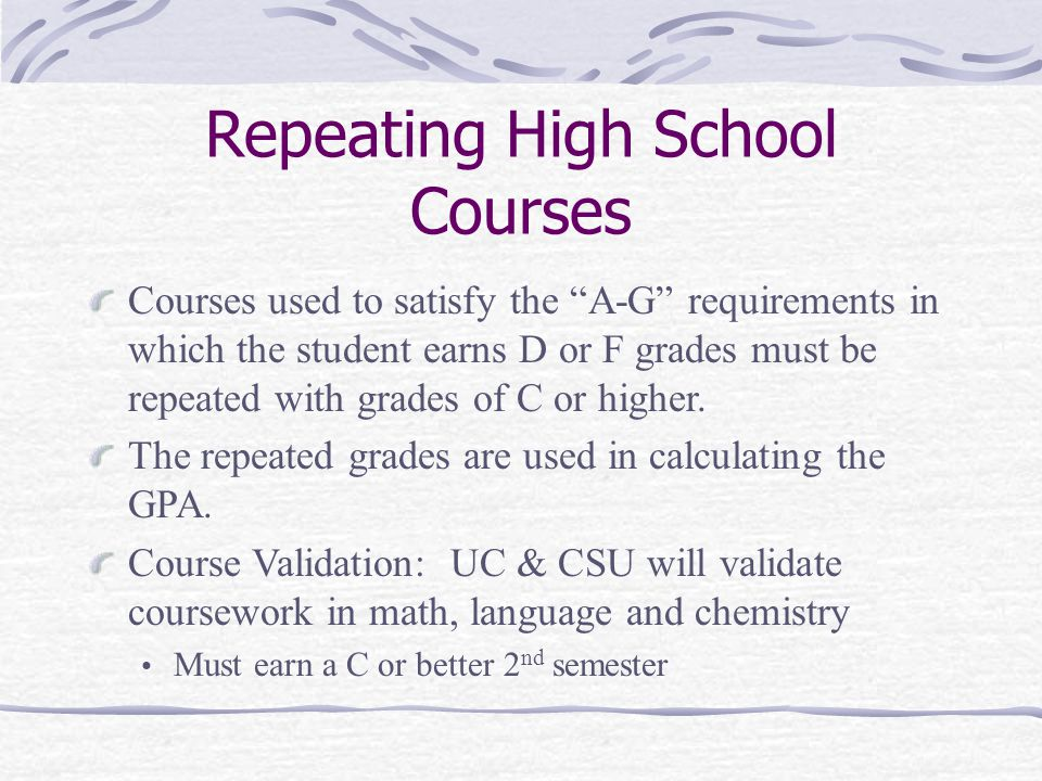 Repeating High School Courses Courses used to satisfy the A-G requirements in which the student earns D or F grades must be repeated with grades of C or higher.