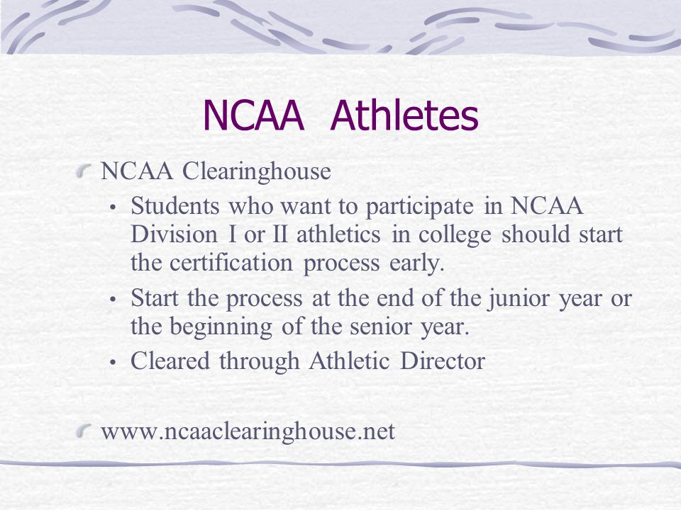 NCAA Athletes NCAA Clearinghouse Students who want to participate in NCAA Division I or II athletics in college should start the certification process early.