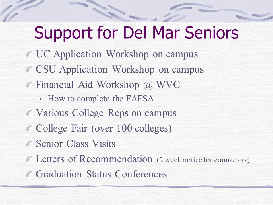 Support for Del Mar Seniors UC Application Workshop on campus CSU Application Workshop on campus Financial Aid WVC How to complete the FAFSA Various College Reps on campus College Fair (over 100 colleges) Senior Class Visits Letters of Recommendation (2 week notice for counselors) Graduation Status Conferences