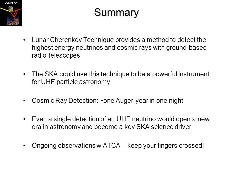 LUNASKASummary Lunar Cherenkov Technique provides a method to detect the highest energy neutrinos and cosmic rays with ground-based radio-telescopes The SKA could use this technique to be a powerful instrument for UHE particle astronomy Cosmic Ray Detection: ~one Auger-year in one night Even a single detection of an UHE neutrino would open a new era in astronomy and become a key SKA science driver Ongoing observations w ATCA – keep your fingers crossed!