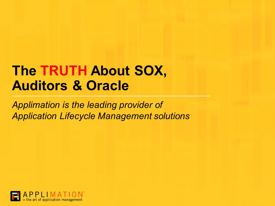 The TRUTH About SOX, Auditors & Oracle Applimation is the leading provider of Application Lifecycle Management solutions