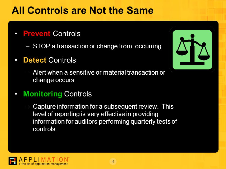 6 All Controls are Not the Same Prevent Controls –STOP a transaction or change from occurring Detect Controls –Alert when a sensitive or material transaction or change occurs Monitoring Controls –Capture information for a subsequent review.