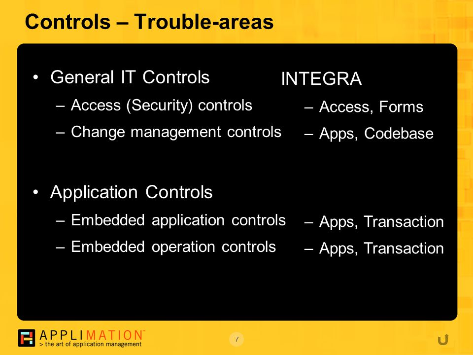 7 Controls – Trouble-areas General IT Controls –Access (Security) controls –Change management controls Application Controls –Embedded application controls –Embedded operation controls INTEGRA –Access, Forms –Apps, Codebase –Apps, Transaction