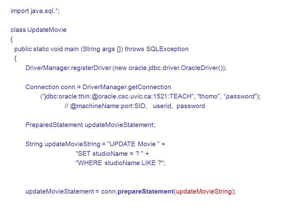 import java.sql.*; class UpdateMovie { public static void main (String args []) throws SQLException { DriverManager.registerDriver (new oracle.jdbc.driver.OracleDriver()); Connection conn = DriverManager.getConnection ( , thomo , password ); userid, password PreparedStatement updateMovieStatement; String updateMovieString = UPDATE Movie + SET studioName = .