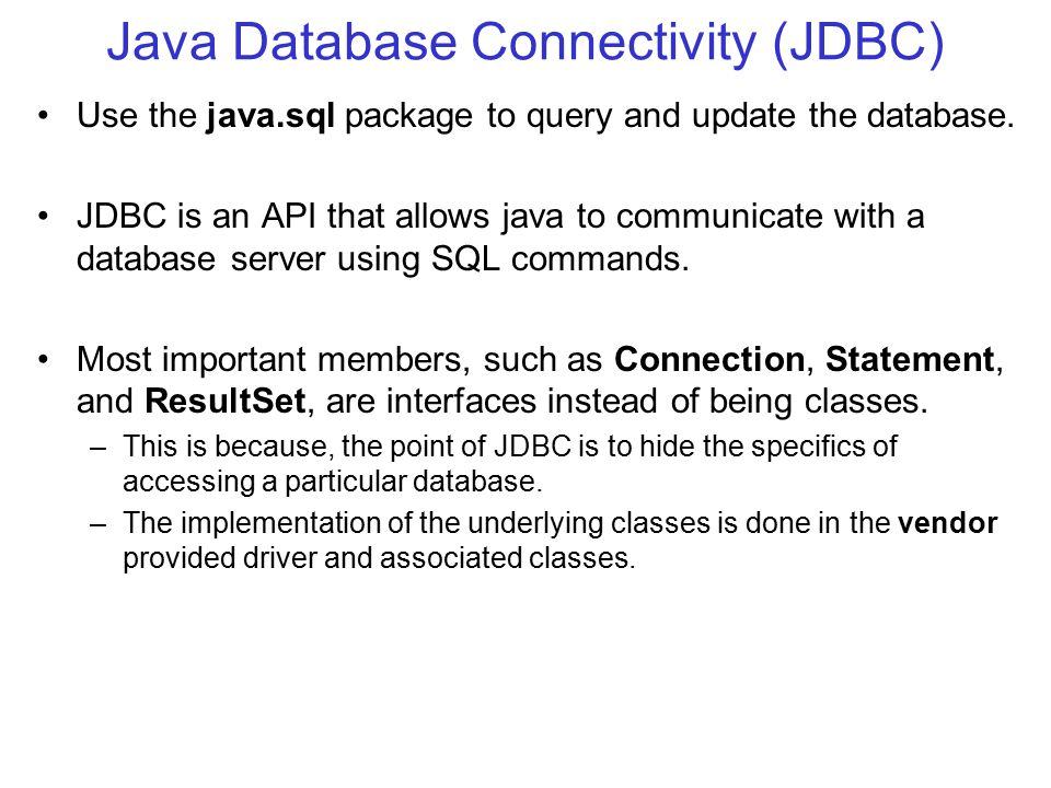Java Database Connectivity (JDBC) Use the java.sql package to query and update the database.