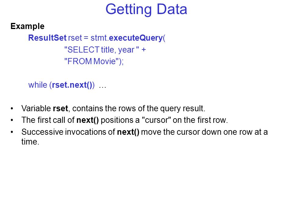 Getting Data Example ResultSet rset = stmt.executeQuery( SELECT title, year + FROM Movie ); while (rset.next()) … Variable rset, contains the rows of the query result.