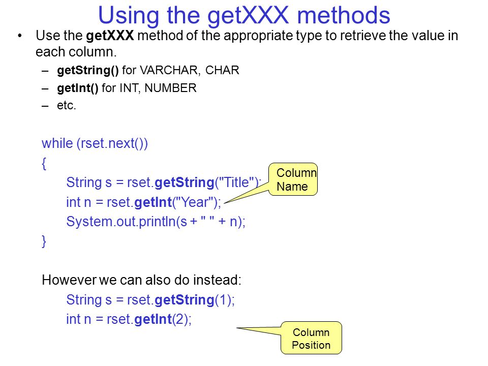 Using the getXXX methods Use the getXXX method of the appropriate type to retrieve the value in each column.