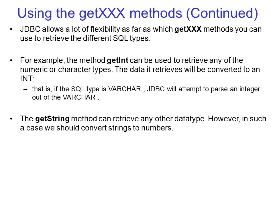 Using the getXXX methods (Continued) JDBC allows a lot of flexibility as far as which getXXX methods you can use to retrieve the different SQL types.