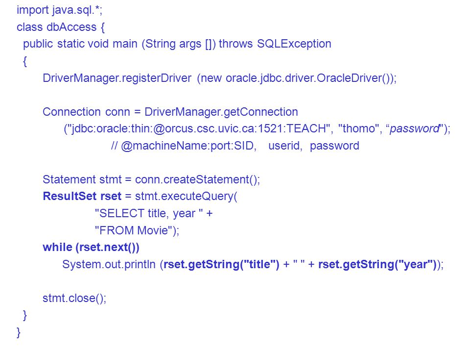 import java.sql.*; class dbAccess { public static void main (String args []) throws SQLException { DriverManager.registerDriver (new oracle.jdbc.driver.OracleDriver()); Connection conn = DriverManager.getConnection ( , thomo , password ); userid, password Statement stmt = conn.createStatement(); ResultSet rset = stmt.executeQuery( SELECT title, year + FROM Movie ); while (rset.next()) System.out.println (rset.getString( title ) + + rset.getString( year )); stmt.close(); }