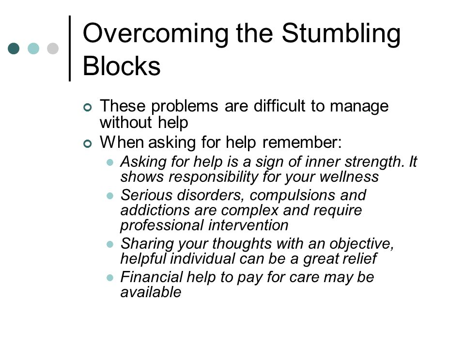 Overcoming the Stumbling Blocks These problems are difficult to manage without help When asking for help remember: Asking for help is a sign of inner strength.
